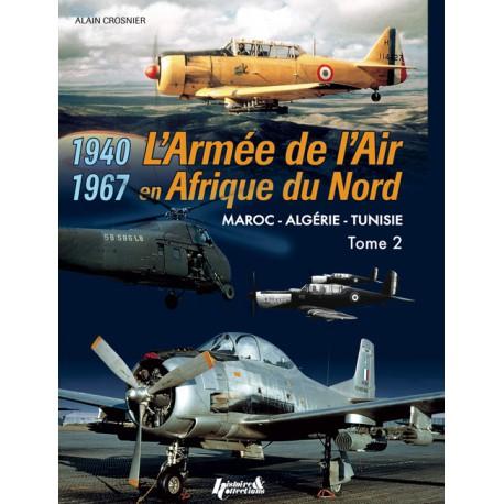L'ARMÉE DE L'AIR EN AFN - Maroc - Algérie - Tunisie - 1940-1967 TOME 2